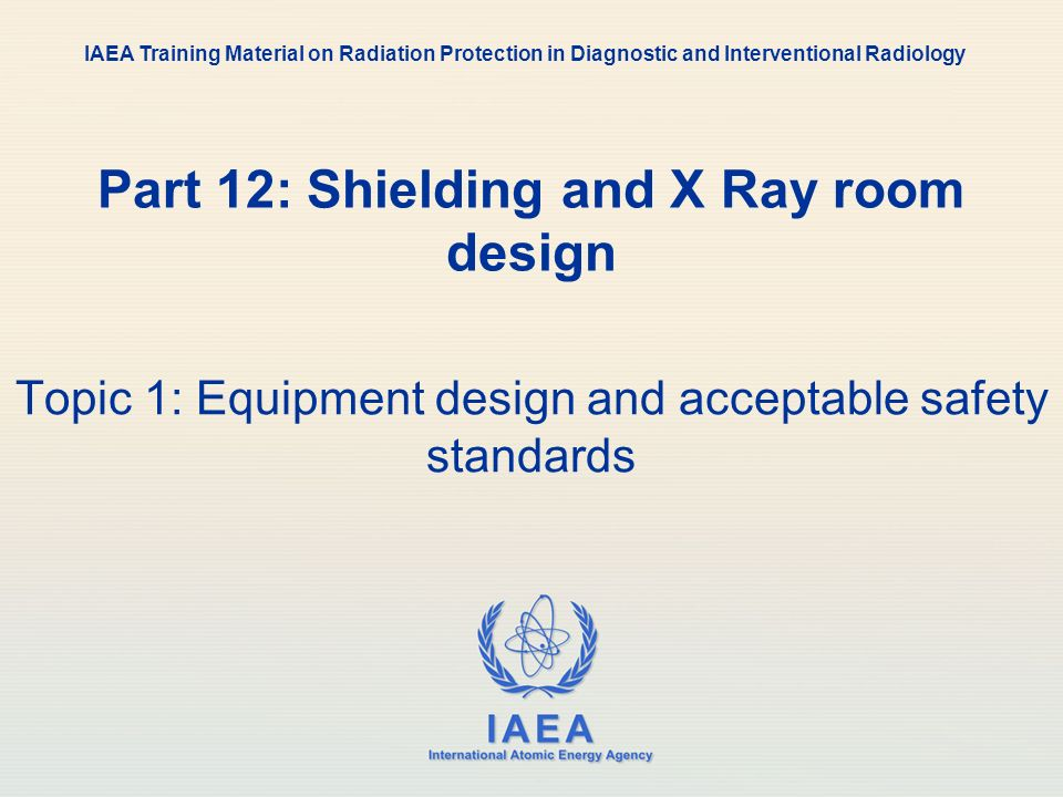 IAEA International Atomic Energy Agency Part 12: Shielding and X Ray room design Topic 1: Equipment design and acceptable safety standards IAEA Traini