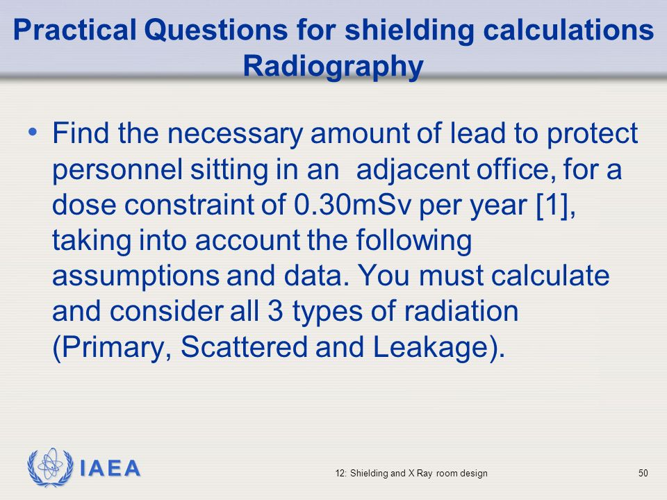 IAEA 12: Shielding and X Ray room design50 Practical Questions for shielding calculations Radiography Find the necessary amount of lead to protect per