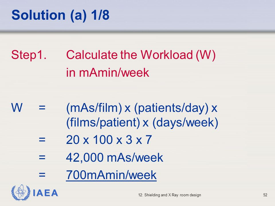 IAEA 12: Shielding and X Ray room design52 Solution (a) 1/8 Step1.Calculate the Workload (W) in mAmin/week W=(mAs/film) x (patients/day) x (films/pati