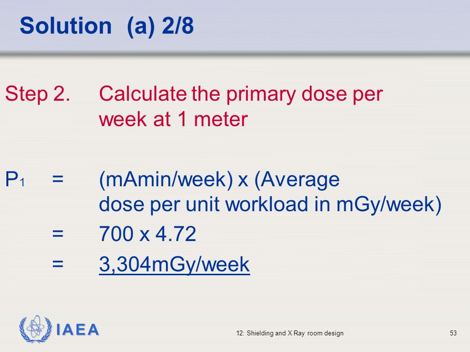 IAEA 12: Shielding and X Ray room design53 Solution (a) 2/8 Step 2.Calculate the primary dose per week at 1 meter P 1 =(mAmin/week) x (Average dose pe
