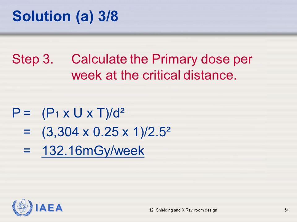 IAEA 12: Shielding and X Ray room design54 Solution (a) 3/8 Step 3.Calculate the Primary dose per week at the critical distance. P=(P 1 x U x T)/d² =(