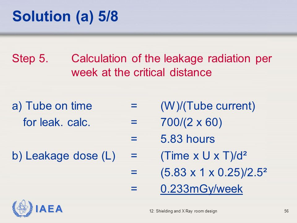 IAEA 12: Shielding and X Ray room design56 Solution (a) 5/8 Step 5.Calculation of the leakage radiation per week at the critical distance a) Tube on t