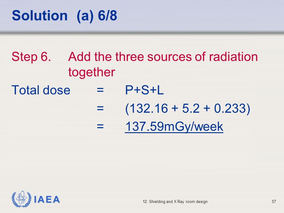 IAEA 12: Shielding and X Ray room design57 Solution (a) 6/8 Step 6. Add the three sources of radiation together Total dose = P+S+L =(132.16 + 5.2 + 0.