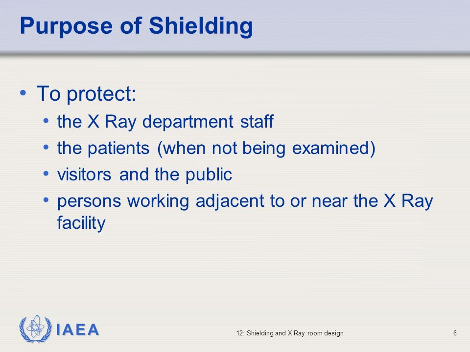 IAEA 12: Shielding and X Ray room design6 Purpose of Shielding To protect: the X Ray department staff the patients (when not being examined) visitors