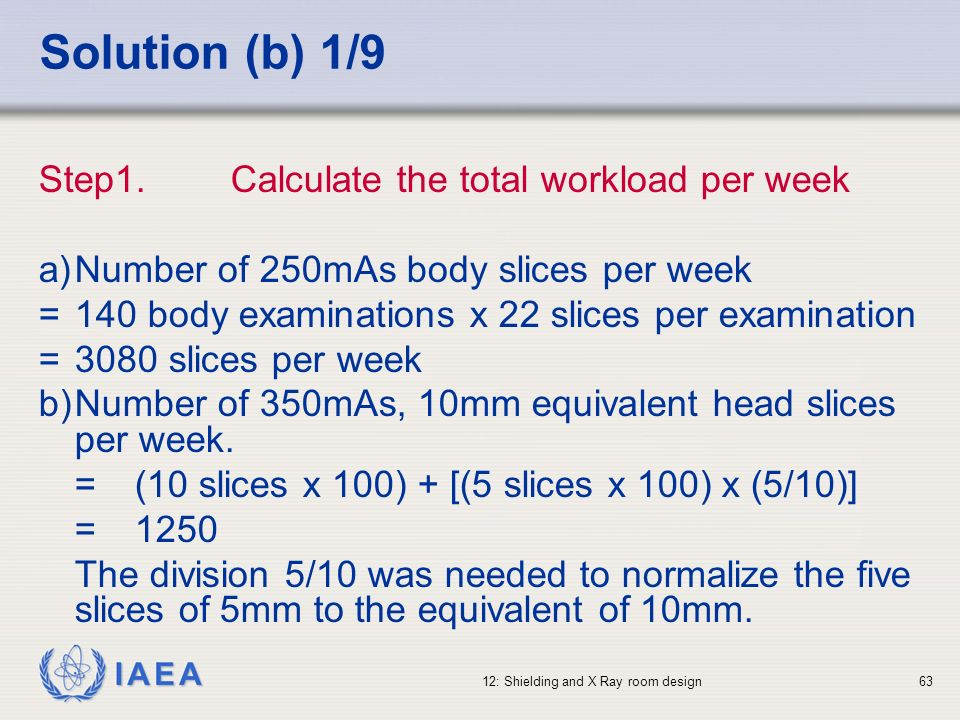 IAEA 12: Shielding and X Ray room design63 Solution (b) 1/9 Step1.Calculate the total workload per week a)Number of 250mAs body slices per week = 140