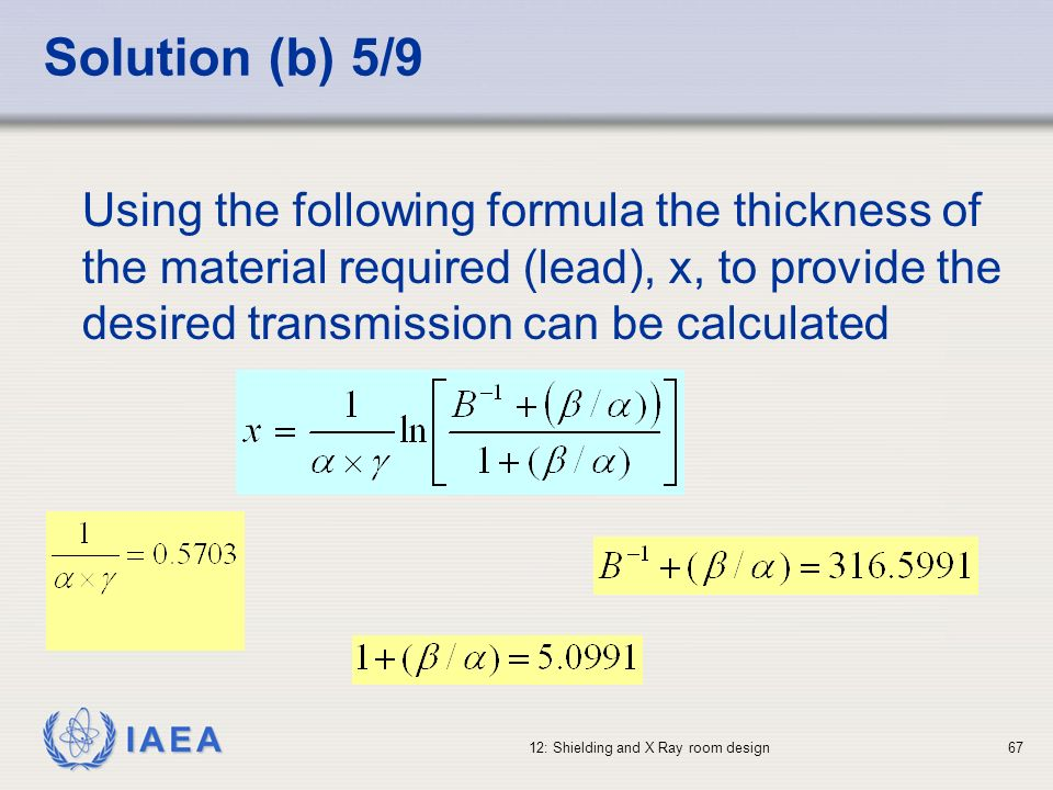IAEA 12: Shielding and X Ray room design67 Solution (b) 5/9 Using the following formula the thickness of the material required (lead), x, to provide t