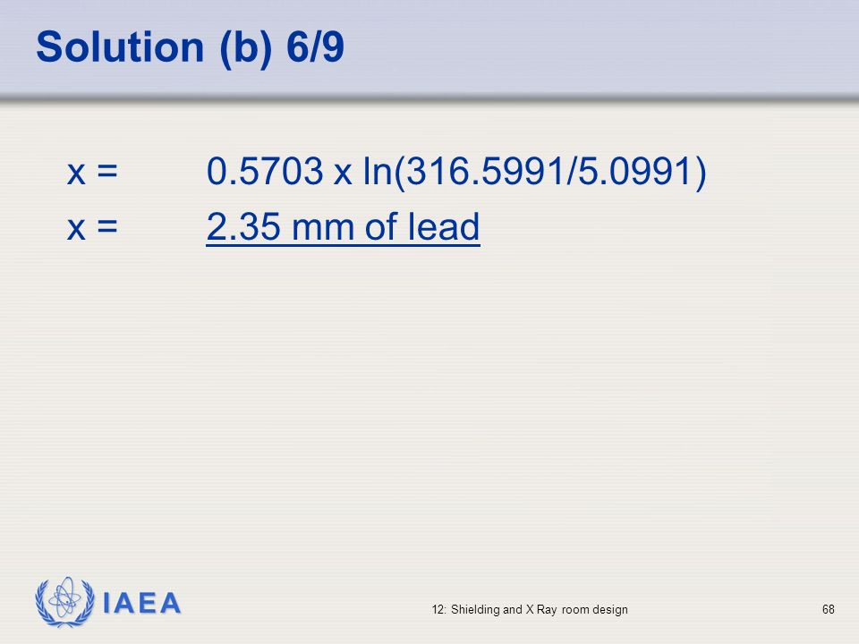 IAEA 12: Shielding and X Ray room design68 Solution (b) 6/9 x = 0.5703 x ln(316.5991/5.0991) x =2.35 mm of lead