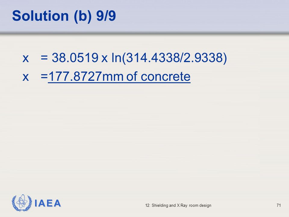 IAEA 12: Shielding and X Ray room design71 Solution (b) 9/9 x = 38.0519 x ln(314.4338/2.9338) x =177.8727mm of concrete
