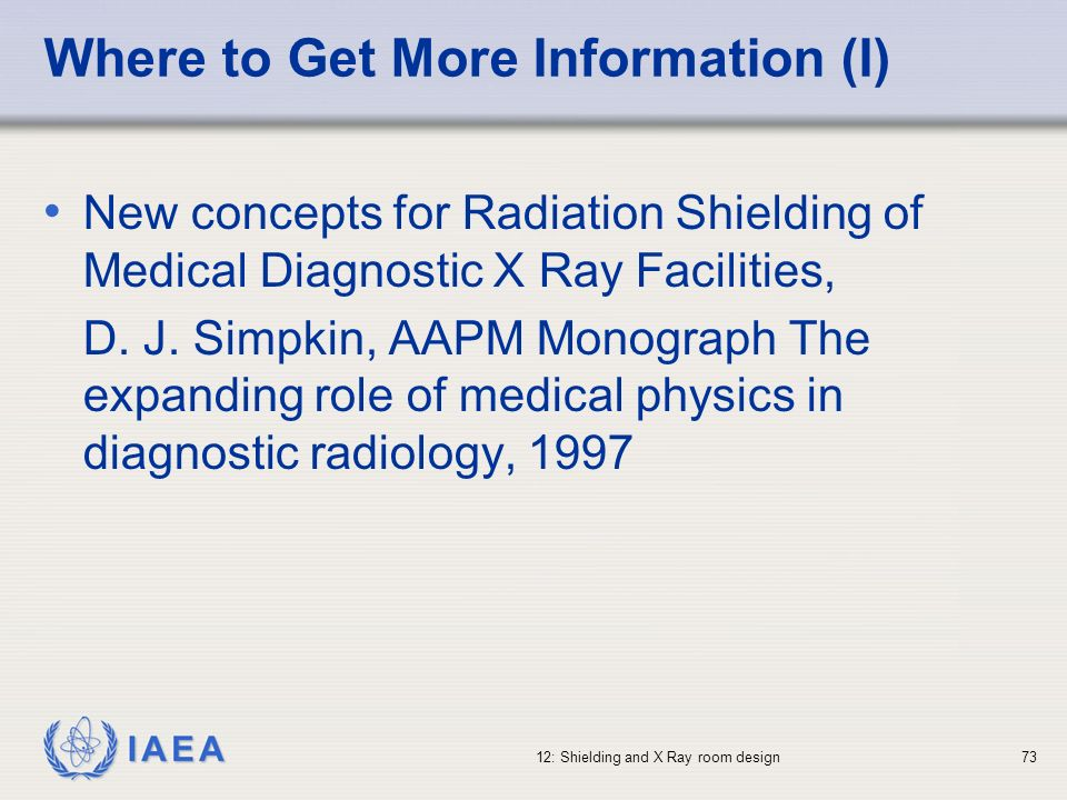 IAEA 12: Shielding and X Ray room design73 Where to Get More Information (I) New concepts for Radiation Shielding of Medical Diagnostic X Ray Faciliti