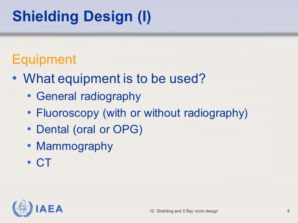 IAEA 12: Shielding and X Ray room design8 Shielding Design (I) Equipment What equipment is to be used? General radiography Fluoroscopy (with or withou