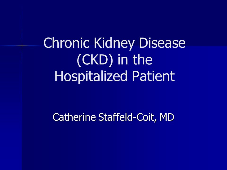 Chronic Kidney Disease (CKD) in the Hospitalized Patient Catherine Staffeld-Coit, MD