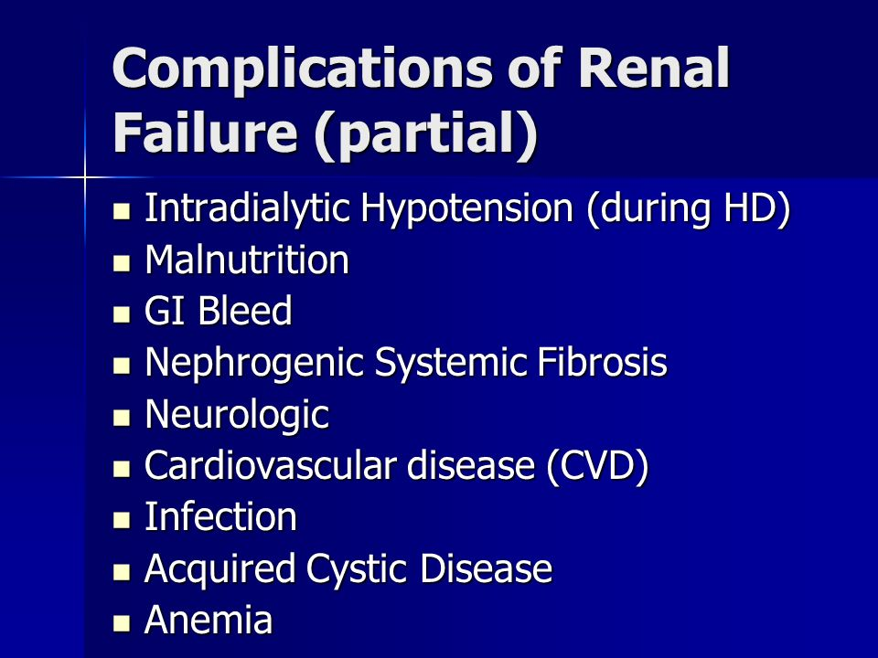 Complications of Renal Failure (partial) Intradialytic Hypotension (during HD) Intradialytic Hypotension (during HD) Malnutrition Malnutrition GI Bleed GI Bleed Nephrogenic Systemic Fibrosis Nephrogenic Systemic Fibrosis Neurologic Neurologic Cardiovascular disease (CVD) Cardiovascular disease (CVD) Infection Infection Acquired Cystic Disease Acquired Cystic Disease Anemia Anemia