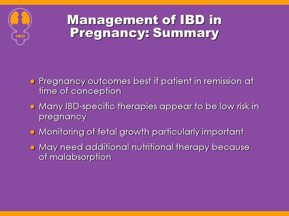 Management of IBD in Pregnancy: Summary Pregnancy outcomes best if patient in remission at time of conception Pregnancy outcomes best if patient in re