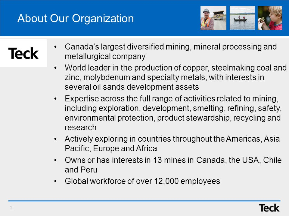 About Our Organization Canadas largest diversified mining, mineral processing and metallurgical company World leader in the production of copper, steelmaking coal and zinc, molybdenum and specialty metals, with interests in several oil sands development assets Expertise across the full range of activities related to mining, including exploration, development, smelting, refining, safety, environmental protection, product stewardship, recycling and research Actively exploring in countries throughout the Americas, Asia Pacific, Europe and Africa Owns or has interests in 13 mines in Canada, the USA, Chile and Peru Global workforce of over 12,000 employees 2