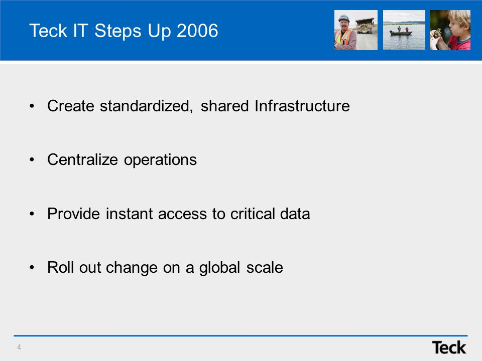 Teck IT Steps Up 2006 Create standardized, shared Infrastructure Centralize operations Provide instant access to critical data Roll out change on a global scale 4