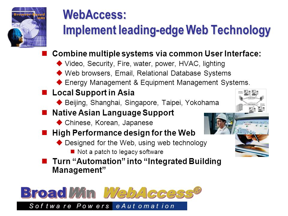 WebAccess ® BroadWin WebAccess: Implement leading-edge Web Technology Combine multiple systems via common User Interface: Video, Security, Fire, water