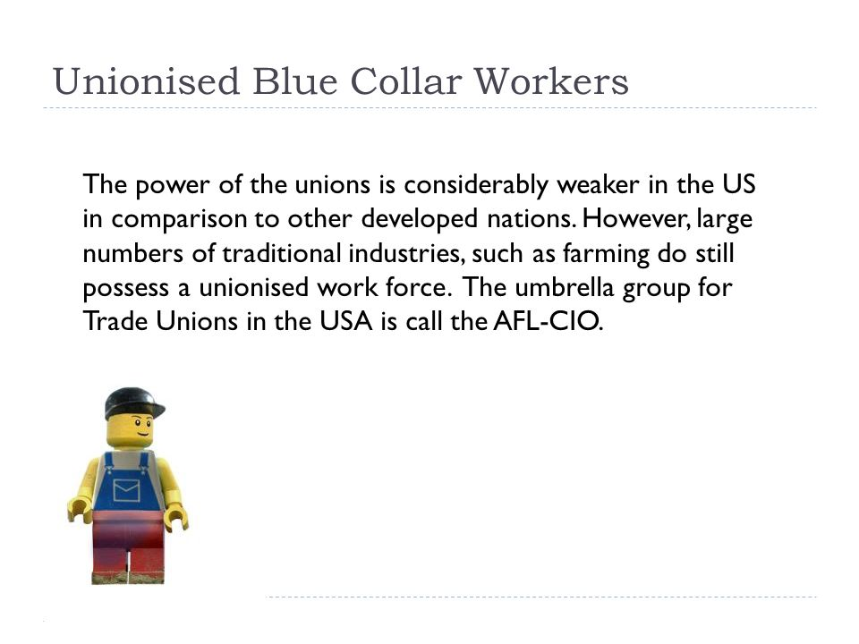 Unionised Blue Collar Workers The power of the unions is considerably weaker in the US in comparison to other developed nations.