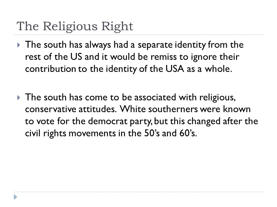 The Religious Right The south has always had a separate identity from the rest of the US and it would be remiss to ignore their contribution to the identity of the USA as a whole.