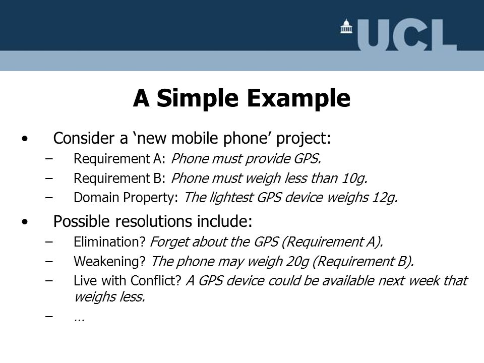 Consider a new mobile phone project: –Requirement A: Phone must provide GPS. –Requirement B: Phone must weigh less than 10g. –Domain Property: The lig