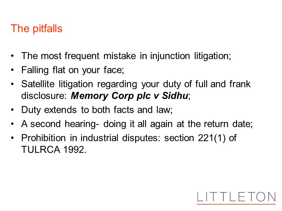 The pitfalls The most frequent mistake in injunction litigation; Falling flat on your face; Satellite litigation regarding your duty of full and frank disclosure: Memory Corp plc v Sidhu; Duty extends to both facts and law; A second hearing- doing it all again at the return date; Prohibition in industrial disputes: section 221(1) of TULRCA 1992.