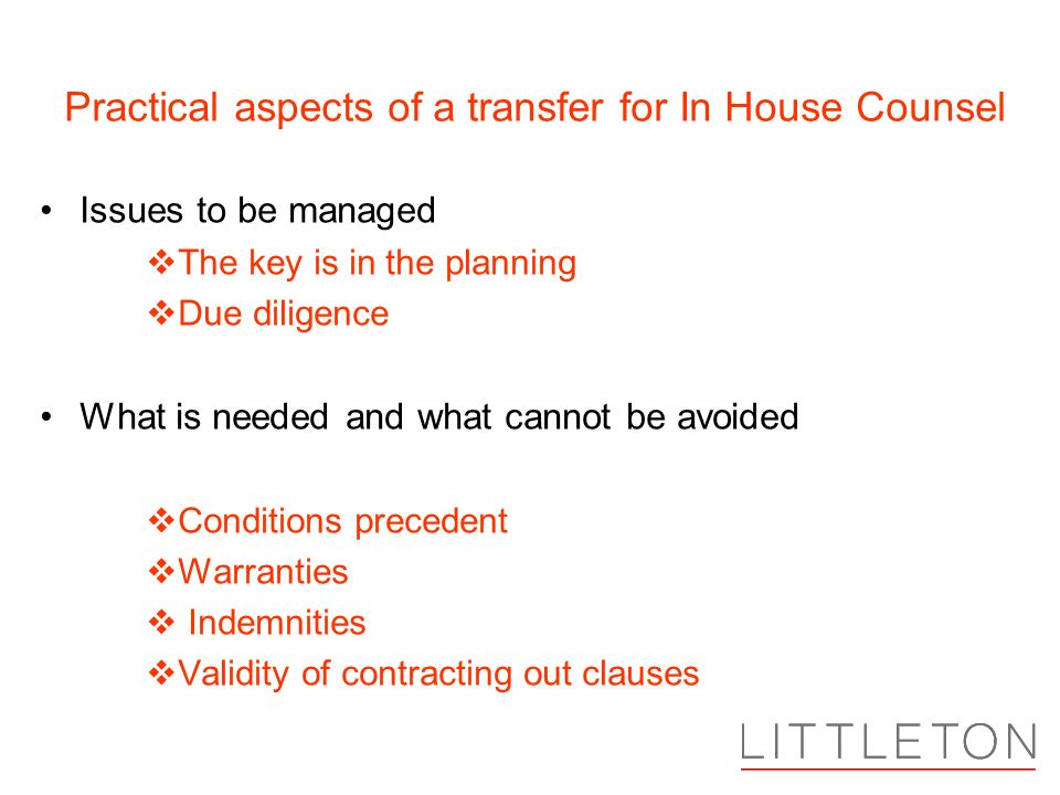Practical aspects of a transfer for In House Counsel Issues to be managed The key is in the planning Due diligence What is needed and what cannot be avoided Conditions precedent Warranties Indemnities Validity of contracting out clauses