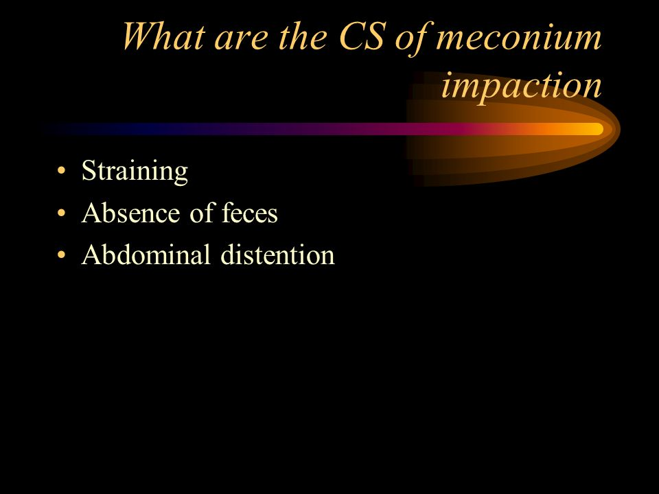 What are the CS of meconium impaction Straining Absence of feces Abdominal distention