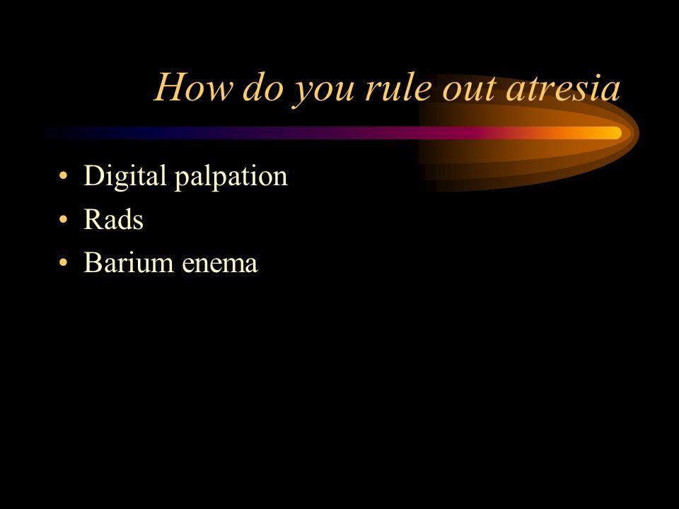 How do you rule out atresia Digital palpation Rads Barium enema