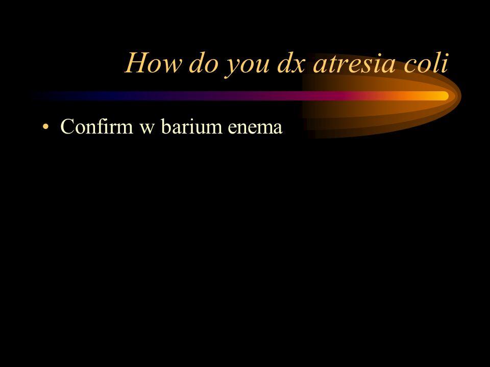 How do you dx atresia coli Confirm w barium enema
