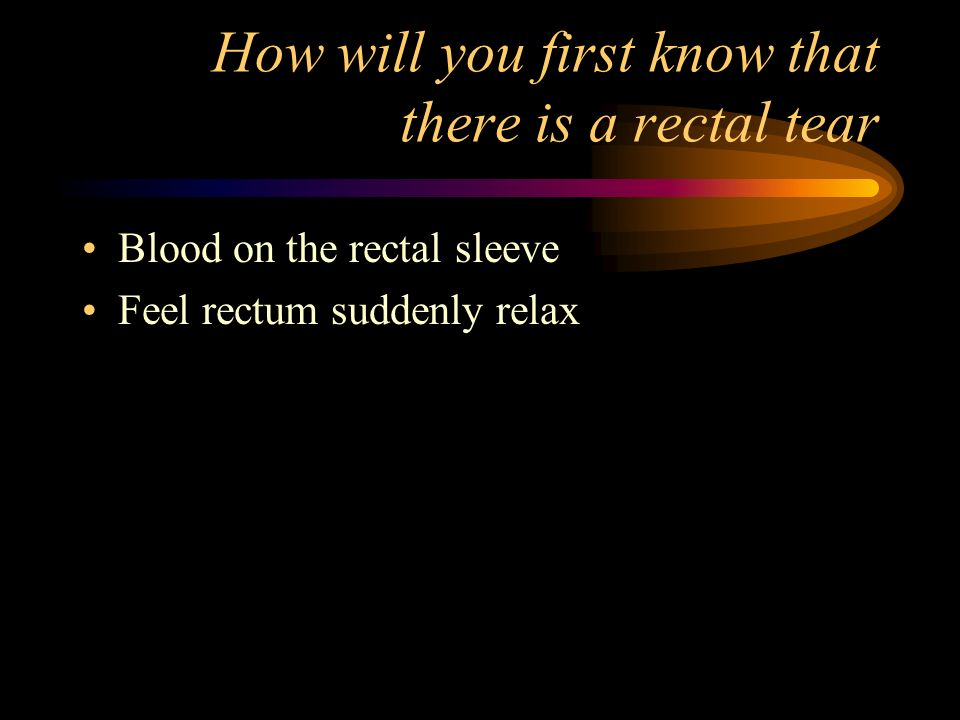 How will you first know that there is a rectal tear Blood on the rectal sleeve Feel rectum suddenly relax