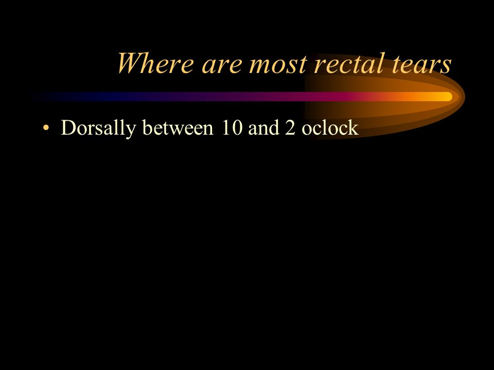 Where are most rectal tears Dorsally between 10 and 2 oclock