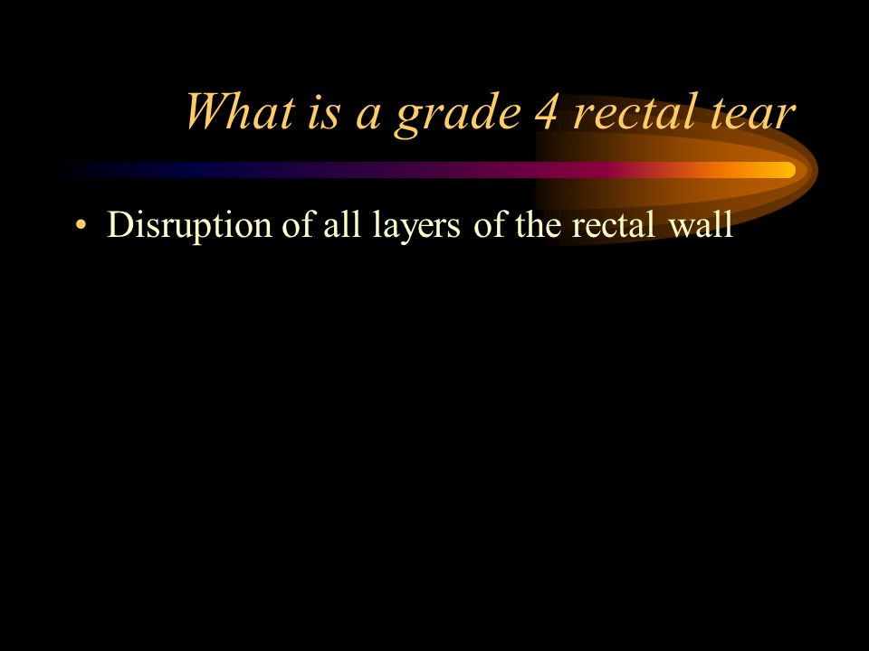 What is a grade 4 rectal tear Disruption of all layers of the rectal wall