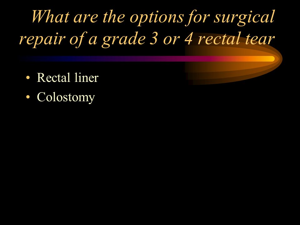 What are the options for surgical repair of a grade 3 or 4 rectal tear Rectal liner Colostomy