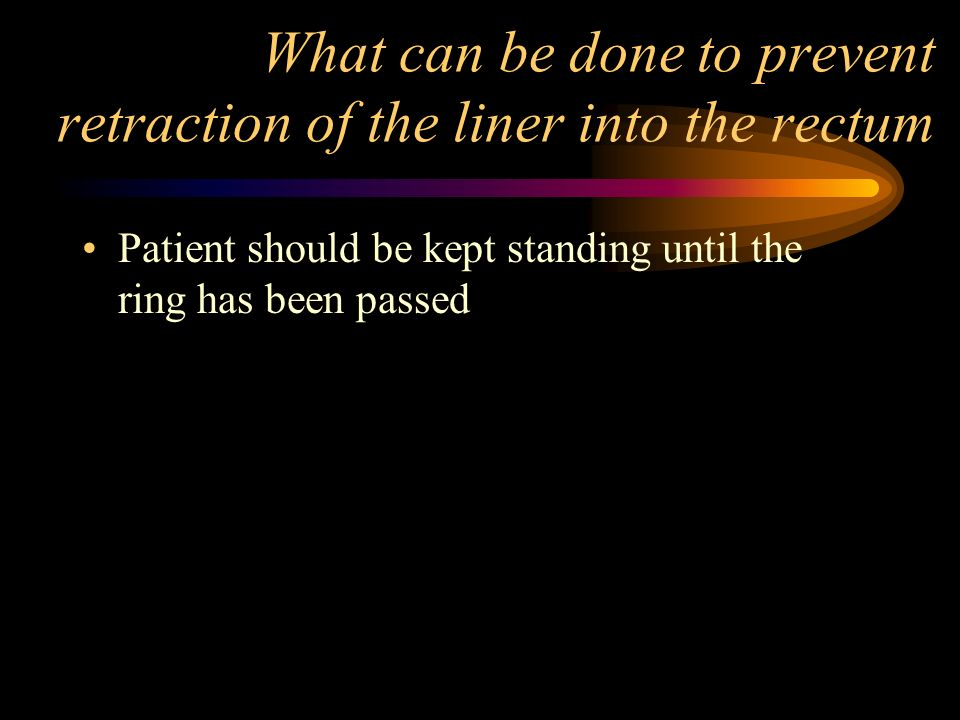 What can be done to prevent retraction of the liner into the rectum Patient should be kept standing until the ring has been passed