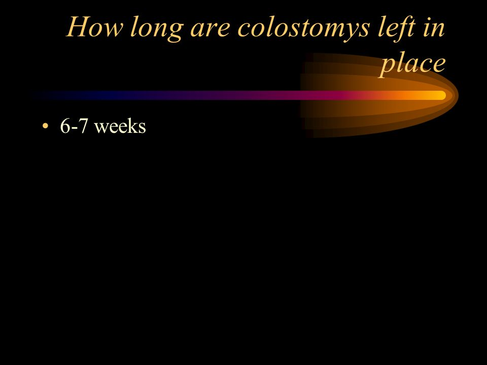 How long are colostomys left in place 6-7 weeks