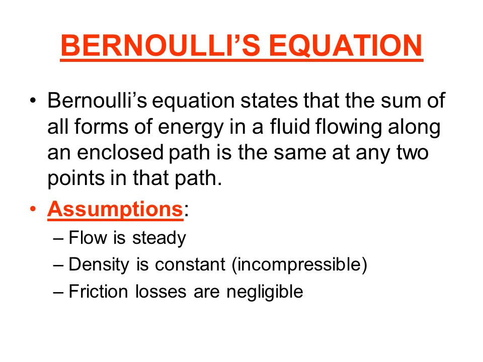 BERNOULLIS EQUATION Bernoullis equation states that the sum of all forms of energy in a fluid flowing along an enclosed path is the same at any two po