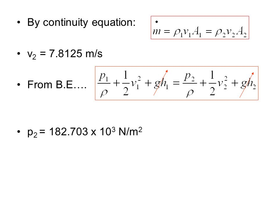 By continuity equation: v 2 = 7.8125 m/s From B.E…. p 2 = 182.703 x 10 3 N/m 2