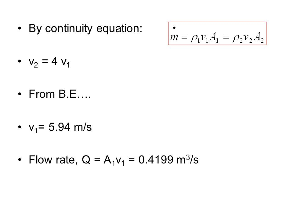 By continuity equation: v 2 = 4 v 1 From B.E…. v 1 = 5.94 m/s Flow rate, Q = A 1 v 1 = 0.4199 m 3 /s