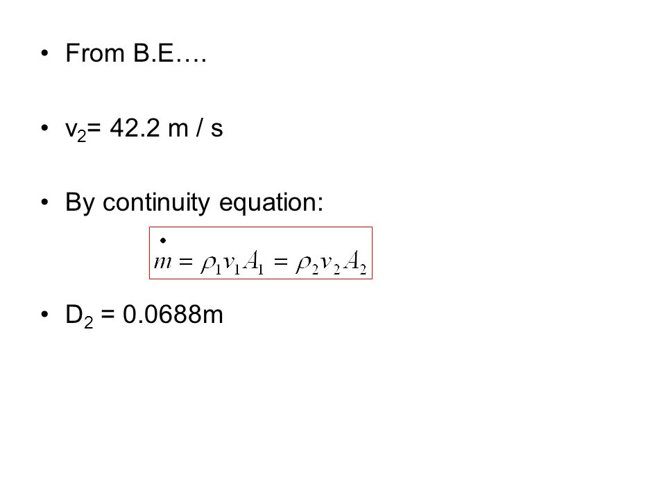 From B.E…. v 2 = 42.2 m / s By continuity equation: D 2 = 0.0688m