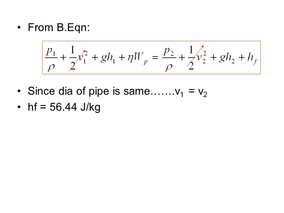 From B.Eqn: Since dia of pipe is same…….v 1 = v 2 hf = 56.44 J/kg