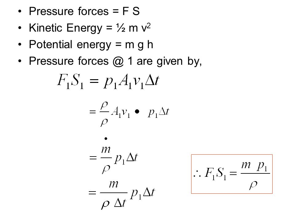 Pressure forces = F S Kinetic Energy = ½ m v 2 Potential energy = m g h Pressure forces @ 1 are given by,
