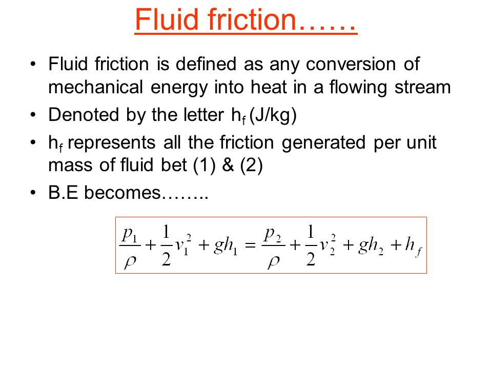 Fluid friction…… Fluid friction is defined as any conversion of mechanical energy into heat in a flowing stream Denoted by the letter h f (J/kg) h f r