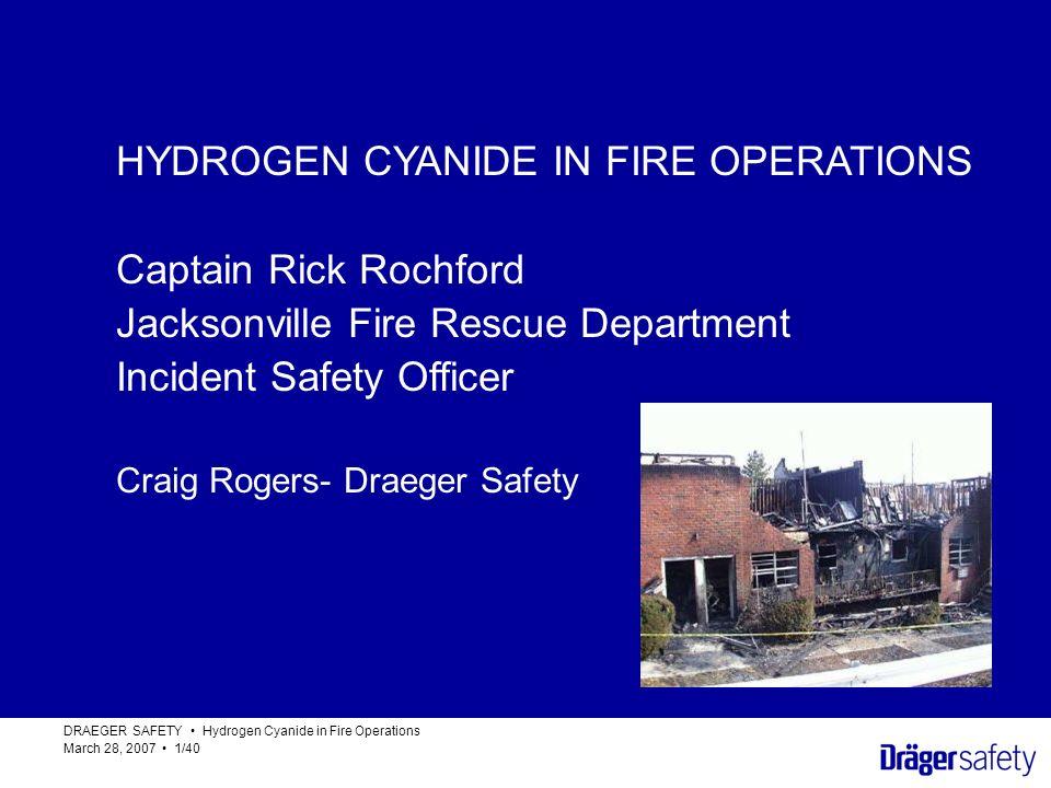 HYDROGEN CYANIDE IN FIRE OPERATIONS DRAEGER SAFETY Hydrogen Cyanide in Fire Operations March 28, 2007 1/40 HYDROGEN CYANIDE IN FIRE OPERATIONS Captain