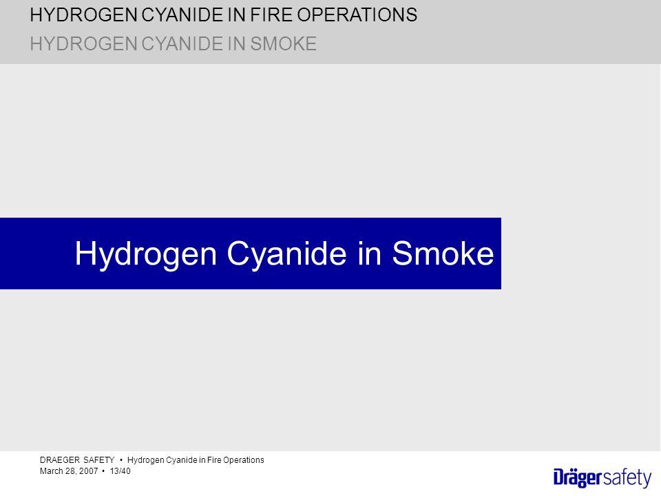 HYDROGEN CYANIDE IN FIRE OPERATIONS DRAEGER SAFETY Hydrogen Cyanide in Fire Operations March 28, 2007 13/40 Hydrogen Cyanide in Smoke HYDROGEN CYANIDE