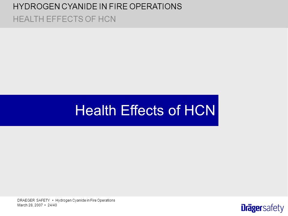 HYDROGEN CYANIDE IN FIRE OPERATIONS DRAEGER SAFETY Hydrogen Cyanide in Fire Operations March 28, 2007 24/40 Health Effects of HCN HEALTH EFFECTS OF HC