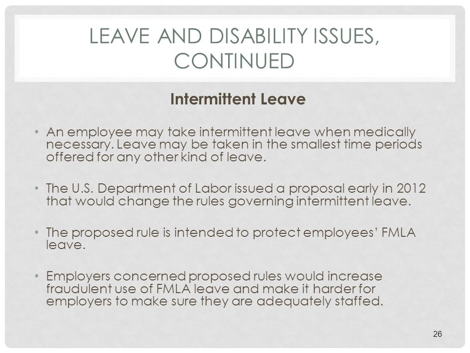 LEAVE AND DISABILITY ISSUES, CONTINUED Intermittent Leave An employee may take intermittent leave when medically necessary.