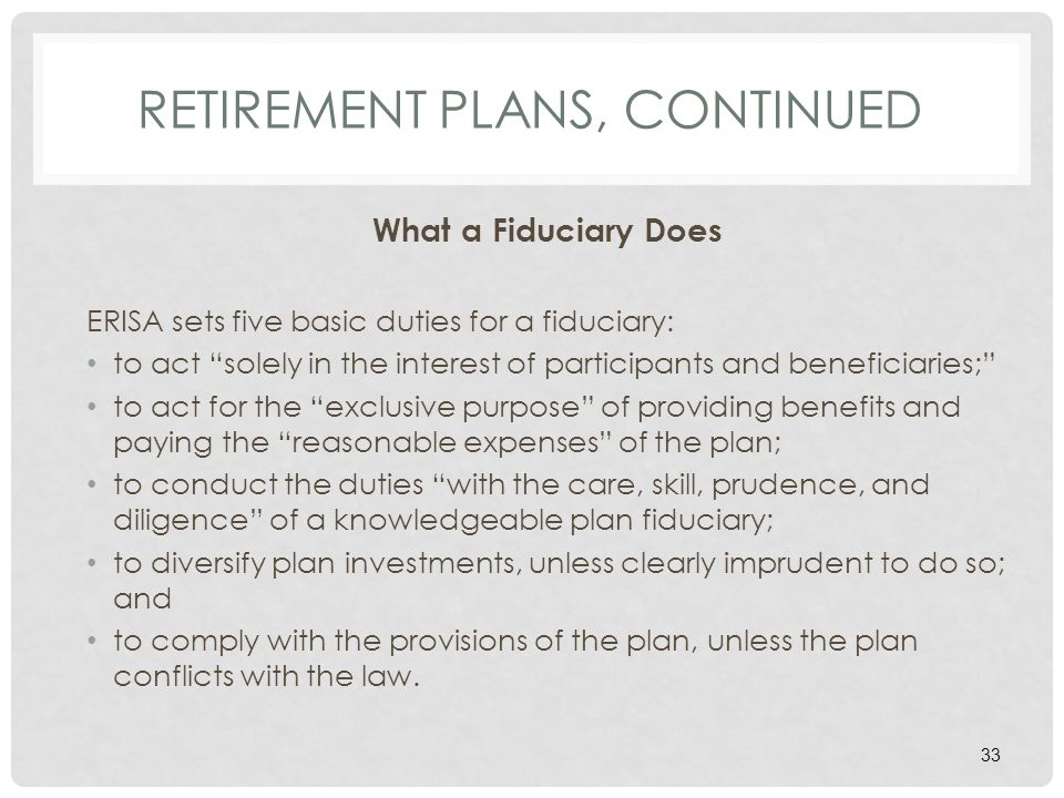 RETIREMENT PLANS, CONTINUED What a Fiduciary Does ERISA sets five basic duties for a fiduciary: to act solely in the interest of participants and beneficiaries; to act for the exclusive purpose of providing benefits and paying the reasonable expenses of the plan; to conduct the duties with the care, skill, prudence, and diligence of a knowledgeable plan fiduciary; to diversify plan investments, unless clearly imprudent to do so; and to comply with the provisions of the plan, unless the plan conflicts with the law.