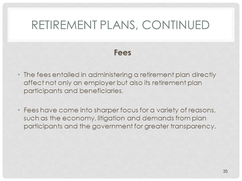 RETIREMENT PLANS, CONTINUED Fees The fees entailed in administering a retirement plan directly affect not only an employer but also its retirement plan participants and beneficiaries.