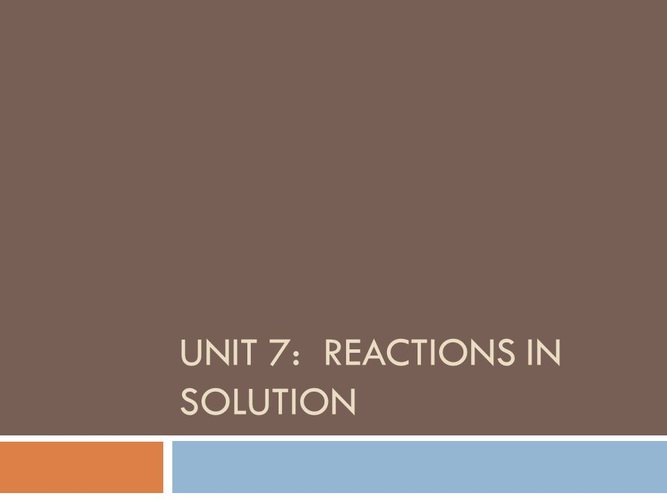 UNIT 7: REACTIONS IN SOLUTION