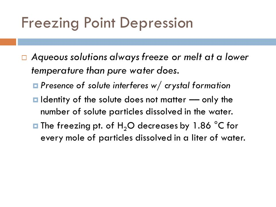 Freezing Point Depression Aqueous solutions always freeze or melt at a lower temperature than pure water does. Presence of solute interferes w/ crysta