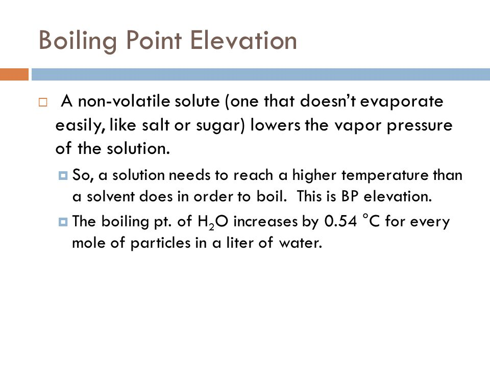Boiling Point Elevation A non-volatile solute (one that doesnt evaporate easily, like salt or sugar) lowers the vapor pressure of the solution. So, a